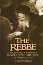 The Rebbe -The Extraordinary Life & Worldview of Rabbeinu Yoel Teitelbaum